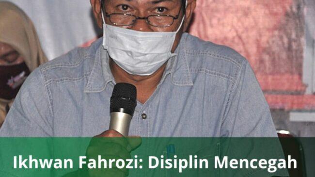 Ikhwan Fahrozi : Disiplin Mencegah Covd-19 Harga Mati